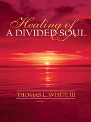 Healing of a Divided Soul ebook by Thomas L. White III