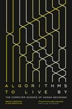 Algorithms to Live By: The Computer Science of Human Decisions ebook by Brian Christian, Griffiths