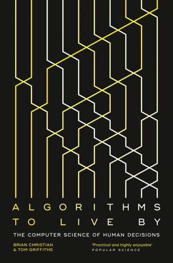 Algorithms to Live By: The Computer Science of Human Decisions ebook by Brian Christian,Griffiths