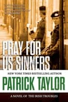 Pray for Us Sinners - A Novel of the Irish Troubles ebook by Patrick Taylor