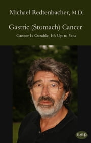 Gastric (Stomach) Cancer - Cancer Is Curable, It's Up to You ebook by Michael Redtenbacher,Bernie Siegel