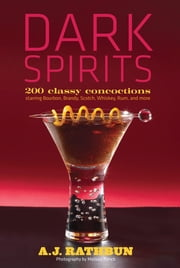 Dark Spirits - 200 Classy Concoctions Starring Bourbon, Brandy, Scotch, Whiskey, Rum and More ebook by A.J. Rathbun