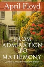 From Admiration to Matrimony - A Pride & Prejudice Variation Novel ebook by April Floyd
