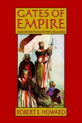 Gates of Empire and Other Tales of the Crusades ebook by Howard, Robert E.