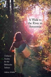 A Walk to the River in Amazonia - Ordinary Reality for the Mehinaku Indians ebook by Carla Stang
