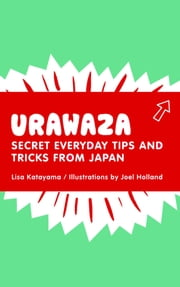 Urawaza - Secret Everyday Tips and Tricks from Japan ebook by Lisa Katayama,Joel Holland