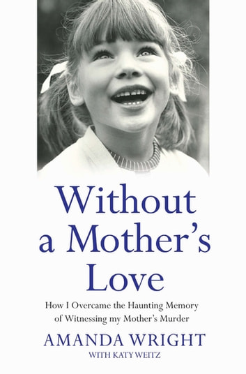 Without a Mother's Love - How I Overcame the Haunting Memory of Witnessing my Mother's Murder ebook by Amanda Wright