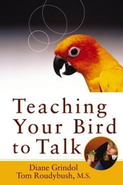 Teaching Your Bird to Talk ebook by Grindol, Diane
