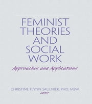 Feminist Theories and Social Work - Approaches and Applications ebook by Carlton Munson,Christine Flynn Saulnier