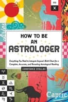 How to Be an Astrologer - Everything You Need to Interpret Anyone's Birth Chart for a Complete, Accurate, and Revealing Astrological Reading ebook by Constance Stellas