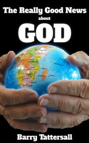 The Really Good News About God ebook by Barry Tattersall