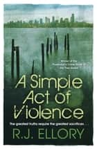 A Simple Act of Violence ebook by R J Ellory