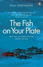 The Fish on Your Plate - Why We Eat What We Eat from the Sea eBook by Paul Greenberg