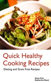 Quick Healthy Cooking Recipes: Dieting and Grain Free Recipes ebook by Anne Cox,Katherine Reed