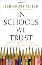In Schools We Trust - Creating Communities of Learning in an era of Testing and Standardization ebook by Deborah Meier