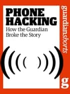 Phone Hacking: How the Guardian Broke the Story ebook by Alan Rusbridger