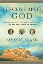 Discovering God - The Origins of the Great Religions and the Evolution of Belief ebook by Rodney Stark