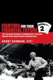 Fighting For Your Financial Future Round 2 - The Personal Finance Fundamentals Everyone Should Know About Money Management ebook by Randy Neumann, CFP®