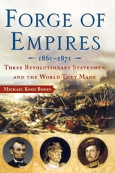Forge of Empires - Three Revolutionary Statesmen and the World They Made, 1861-1871 ebook by Michael Knox Beran