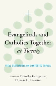 Evangelicals and Catholics Together at Twenty - Vital Statements on Contested Topics ebook by Timothy George,Thomas G. Guarino,George Weigel