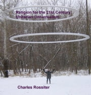 Religion For The 21st Century: Unitarian Universalism ebook by Charles Rossiter