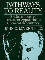Pathways To Reality: Erickson-Inspired Treatment Aproaches To Chemical dependency ebook by John D. Lovern