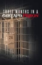THREE MONTHS IN A GESTAPO PRISON ebook by Dr. Alfred Wallner