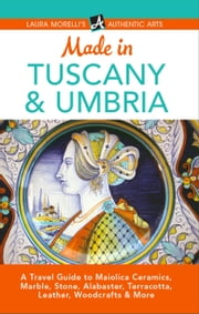 Made in Tuscany & Umbria: A Travel Guide to Maiolica Ceramics, Marble, Stone, Alabaster, Terracotta, Leather, Woodcrafts & More - Laura Morelli's Authentic Arts ebook by Laura Morelli
