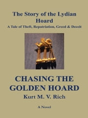 Chasing the Golden Hoard: The Story of the Lydian Hoard - A Tale of Theft, Repatriation, Greed & Deceit ebook by Kurt M. V. Rich