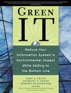 Green IT: Reduce Your Information System's Environmental Impact While Adding to the Bottom Line - Reduce Your Information System's Enviornmental impact While Adding to the Bottom Line ebook by Toby Velte, Anthony Velte, Robert C. Elsenpeter