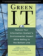 Green IT: Reduce Your Information System's Environmental Impact While Adding to the Bottom Line - Reduce Your Information System's Enviornmental impact While Adding to the Bottom Line ebook by Toby Velte,Anthony Velte,Robert Elsenpeter