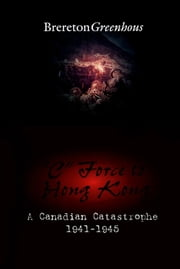 """C"" Force to Hong Kong - A Canadian Catastrophe ebook by Brereton Greenhous"