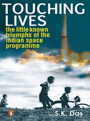 Touching Lives - The Little Known Triumphs of the Indian Space Programme ebook by S K Das