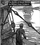 Five Books of Ghost Stories ebook by William Hope Hodgson