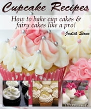 Cupcake Recipes - How to bake cup cakes and fairy cakes Like A Pro ebook by Judith Stone