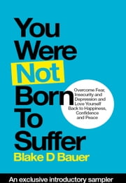 You Were Not Born to Suffer Sampler - How to Overcome Fear, Insecurity and Depression and Love Yourself Back to Freedome, Happiness and Peace ebook by Blake D. Bauer