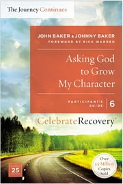 Asking God to Grow My Character: The Journey Continues, Participant's Guide 6 - A Recovery Program Based on Eight Principles from the Beatitudes ebook by John Baker,Johnny Baker
