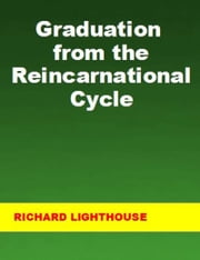Graduation from the Reincarnational Cycle ebook by Richard Lighthouse