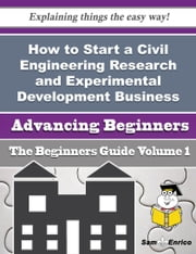 How to Start a Civil Engineering Research and Experimental Development Business (Beginners Guide) ebook by Jordon Arce,Sam Enrico