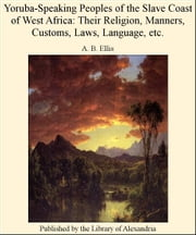 Yoruba-Speaking Peoples of The Slave Coast of West Africa: Their Religion, Manners, Customs, Laws, Language, etc. ebook by A. B. Ellis