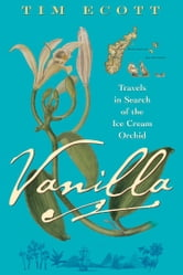 Vanilla - Travels in Search of the Ice Cream Orchid ebook by Tim Ecott