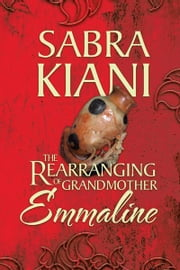 The Rearranging of Grandmother Emmaline ebook by Sabra Kiani