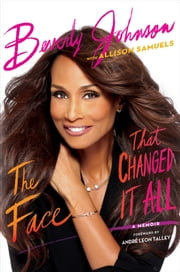 The Face That Changed It All - A Memoir ebook by Beverly Johnson,Allison Samuels,André Leon Talley