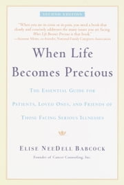 When Life Becomes Precious - The Essential Guide for Patients, Loved Ones, and Friends of Those Facing Seriou s Illnesses ebook by Elise Babcock