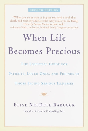 When Life Becomes Precious - The Essential Guide for Patients, Loved Ones, and Friends of Those Facing Seriou s Illnesses ebook by Elise NeeDell Babcock