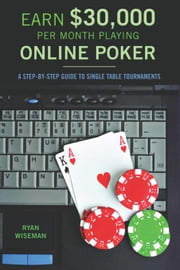 Earn $30,000 per Month Playing Online Poker: A Step-By-Step Guide to Single Table Tournaments ebook by Wiseman, Ryan