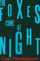 The Foxes Come at Night ebook by Cees Nooteboom, Ina Rilke