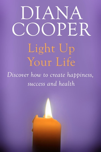 Light Up Your Life - Discover How To Create Happiness, Success And Health ebook by Diana Cooper