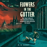 Flowers in the Gutter - The True Story of the Edelweiss Pirates, Teenagers Who Resisted the Nazis audiobook by K. R. Gaddy