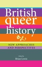 British Queer History - New approaches and perspectives ebook by Brian Lewis